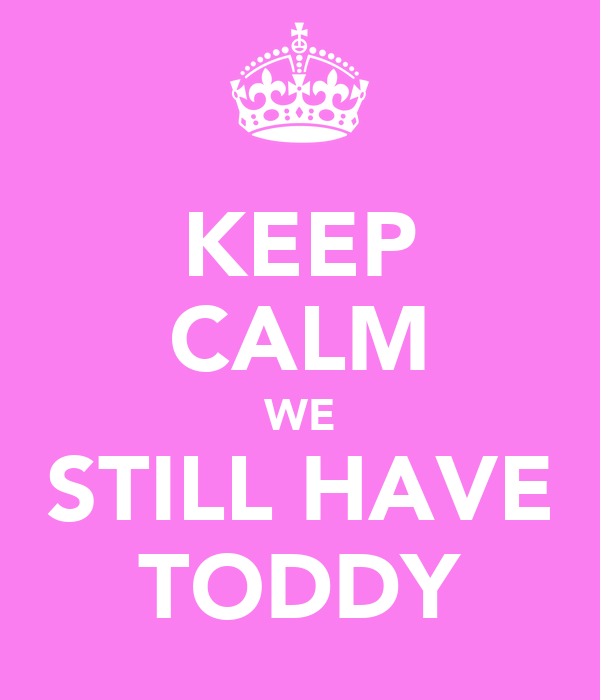 KEEP CALM WE STILL HAVE TODDY