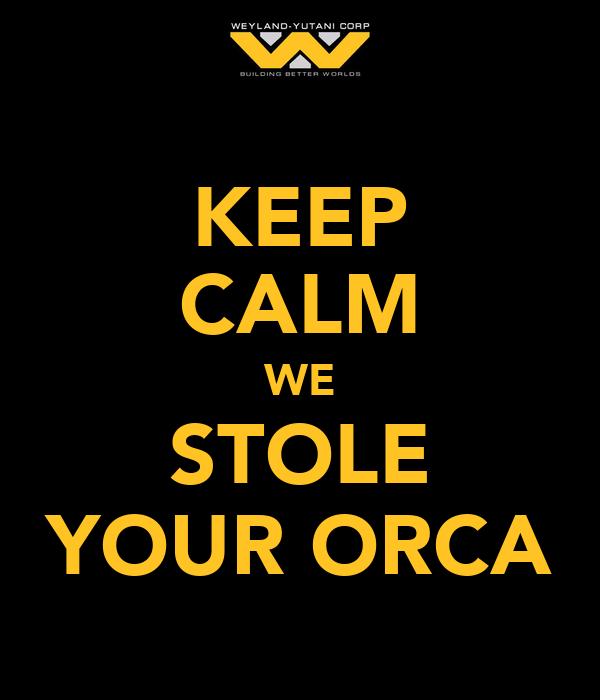 KEEP CALM WE STOLE YOUR ORCA