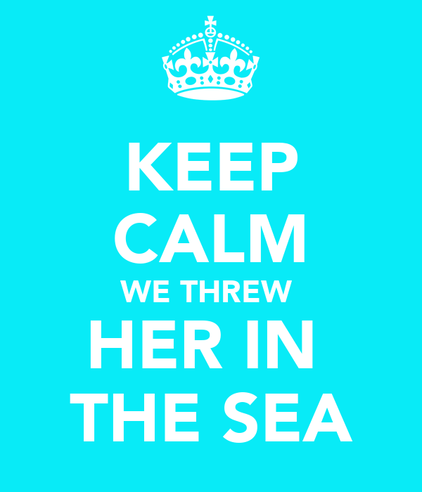 KEEP CALM WE THREW  HER IN  THE SEA