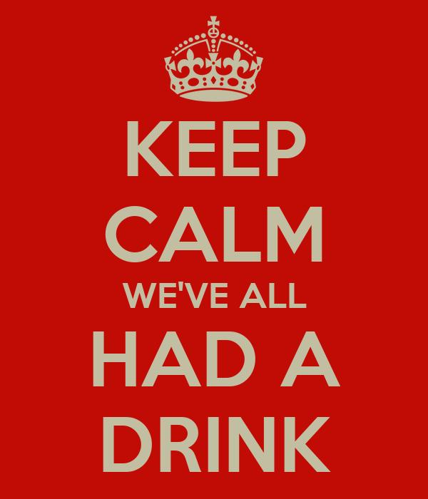 KEEP CALM WE'VE ALL HAD A DRINK
