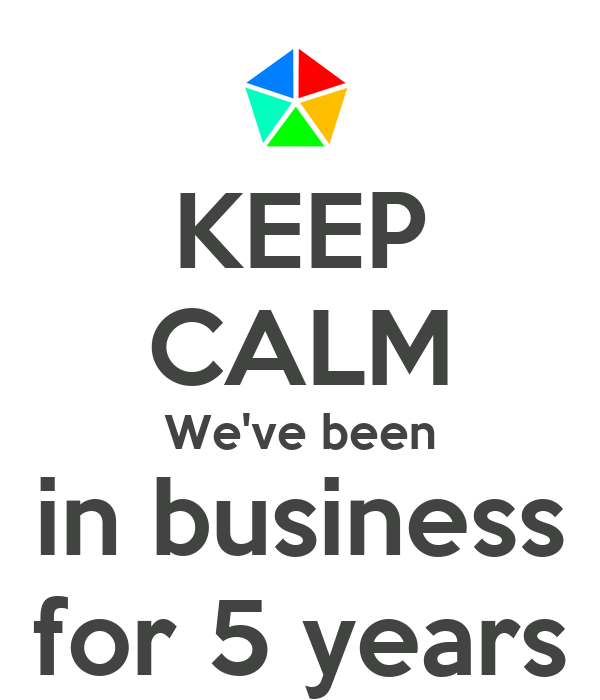 KEEP CALM We've been in business for 5 years