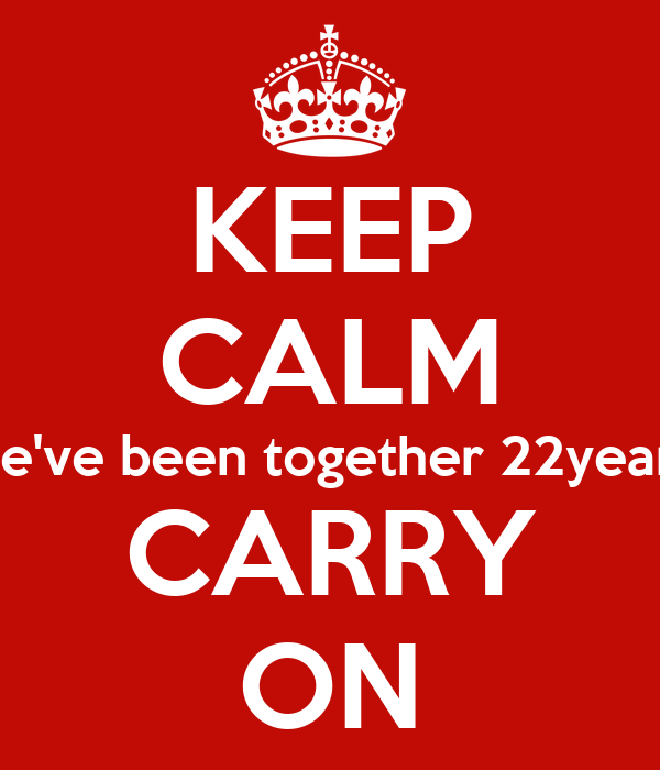 KEEP CALM we've been together 22years CARRY ON