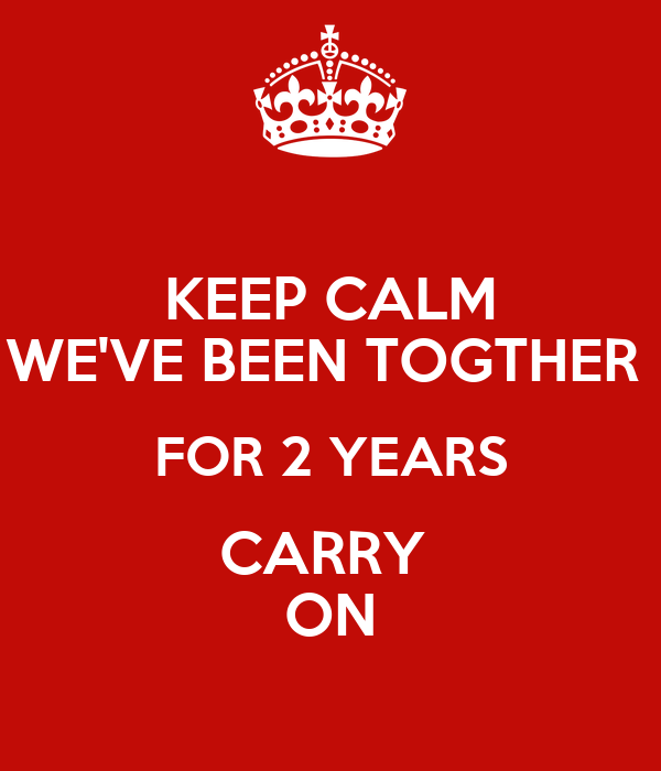 KEEP CALM WE'VE BEEN TOGTHER  FOR 2 YEARS CARRY  ON