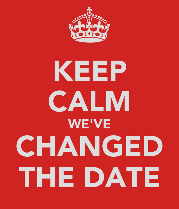 KEEP CALM WE'VE CHANGED THE DATE
