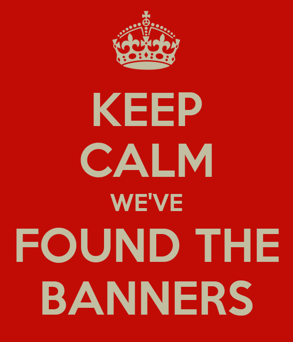 KEEP CALM WE'VE FOUND THE BANNERS