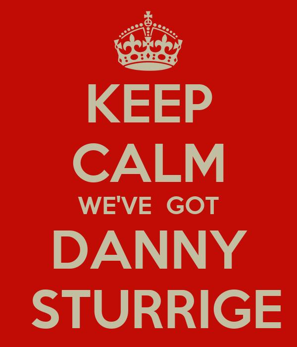 KEEP CALM WE'VE  GOT DANNY  STURRIGE
