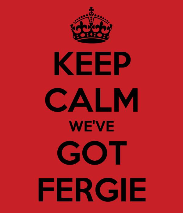 KEEP CALM WE'VE GOT FERGIE