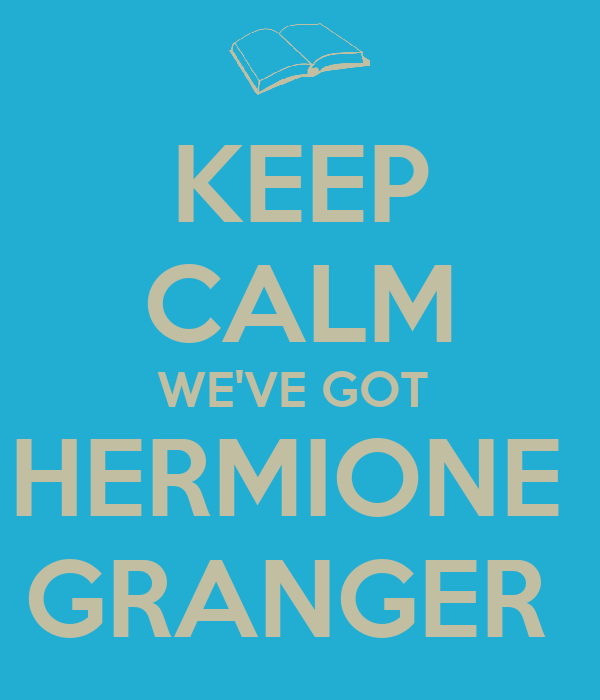 KEEP CALM WE'VE GOT  HERMIONE  GRANGER