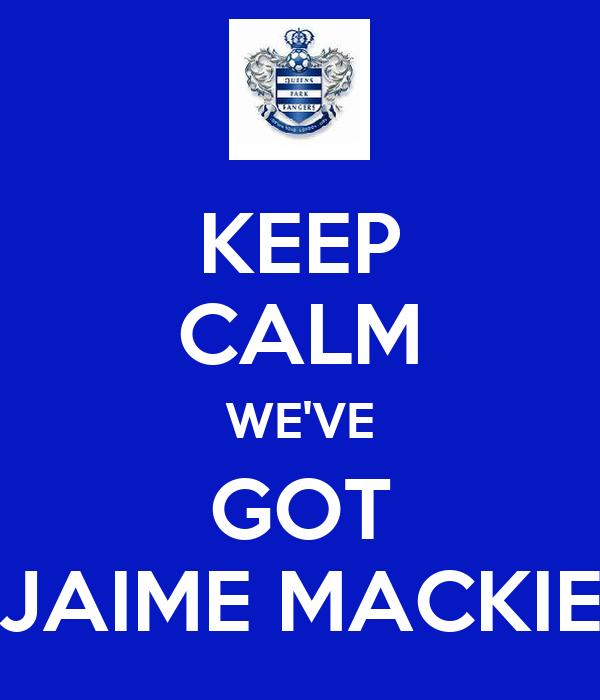 KEEP CALM WE'VE GOT JAIME MACKIE
