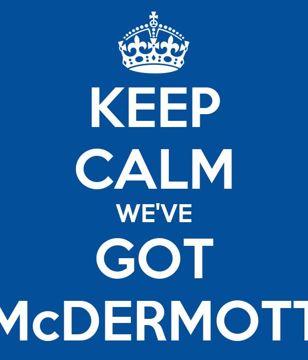 KEEP CALM WE'VE GOT McDERMOTT