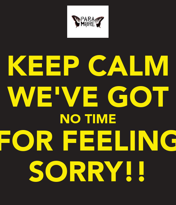 KEEP CALM WE'VE GOT NO TIME FOR FEELING SORRY!!