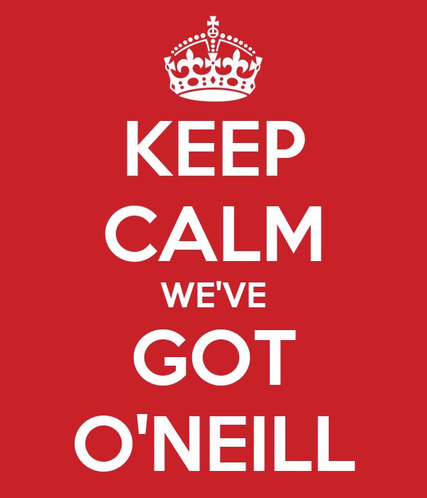 KEEP CALM WE'VE GOT O'NEILL