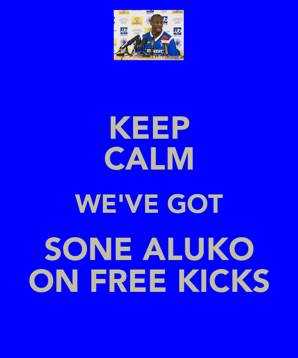 KEEP CALM WE'VE GOT SONE ALUKO ON FREE KICKS