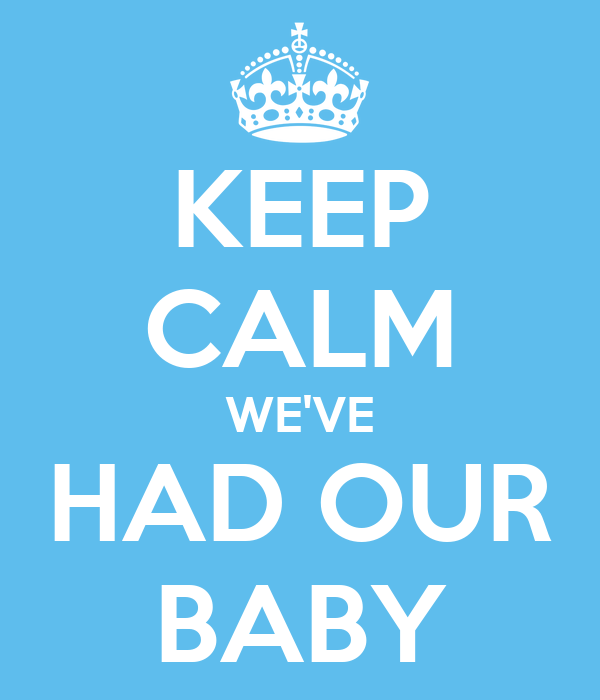 KEEP CALM WE'VE HAD OUR BABY