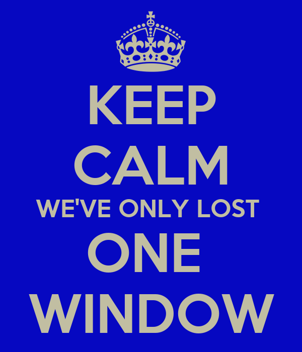KEEP CALM WE'VE ONLY LOST  ONE  WINDOW