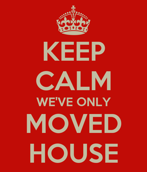 KEEP CALM WE'VE ONLY MOVED HOUSE