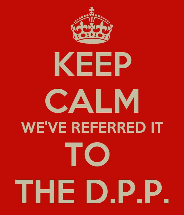 KEEP CALM WE'VE REFERRED IT TO  THE D.P.P.