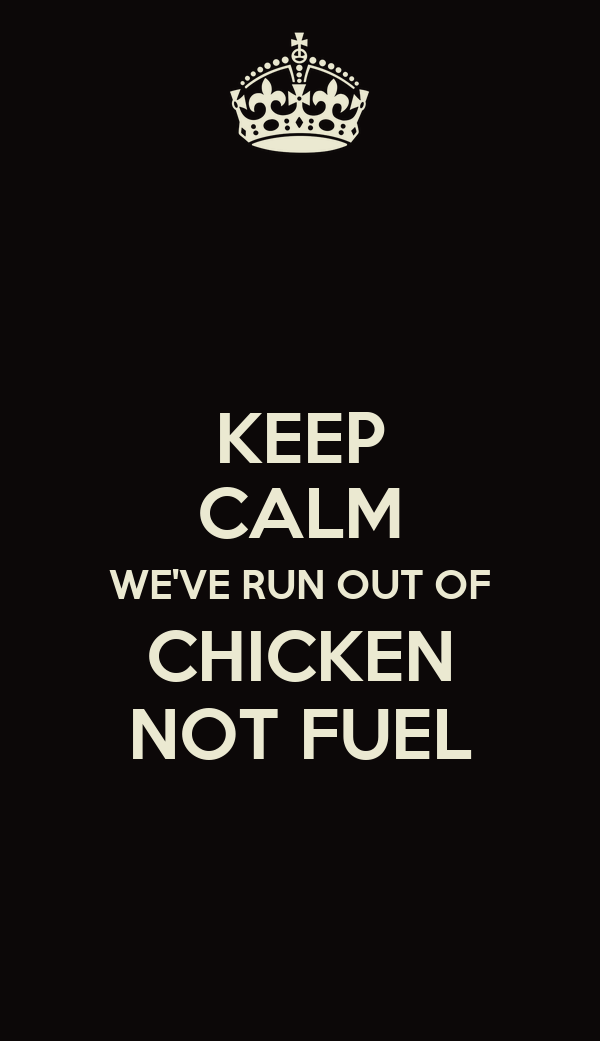KEEP CALM WE'VE RUN OUT OF CHICKEN NOT FUEL
