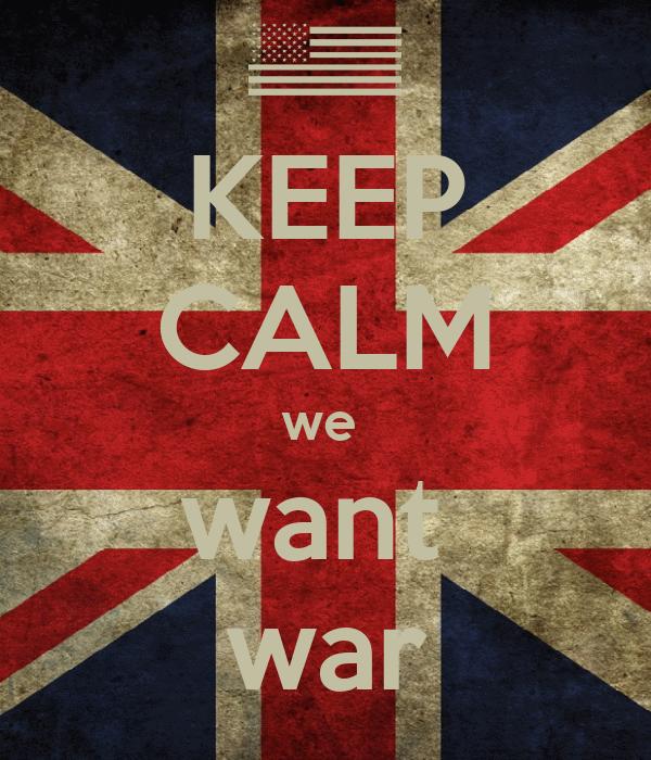 KEEP CALM we  want  war
