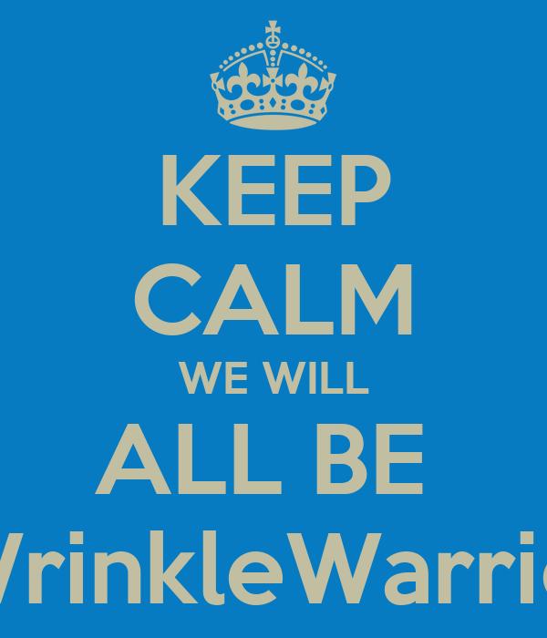 KEEP CALM WE WILL ALL BE  #WrinkleWarriors