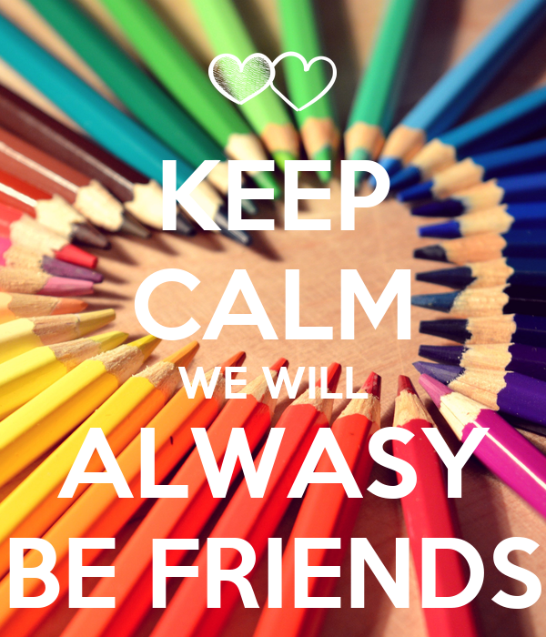 KEEP CALM WE WILL ALWASY BE FRIENDS
