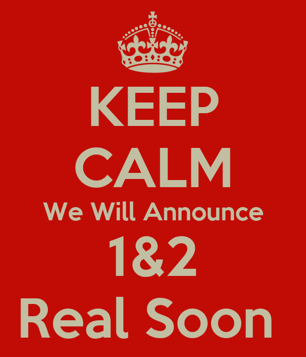 KEEP CALM We Will Announce 1&2 Real Soon