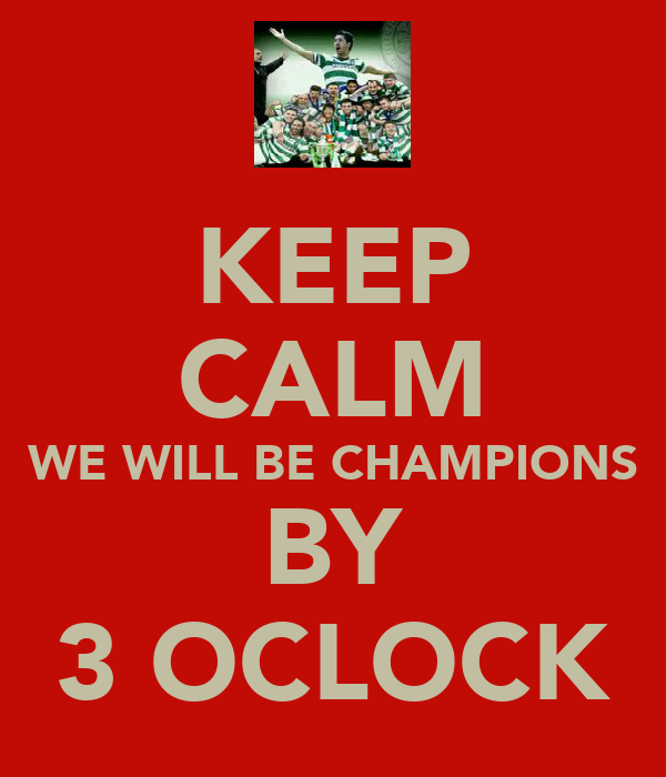 KEEP CALM WE WILL BE CHAMPIONS BY 3 OCLOCK