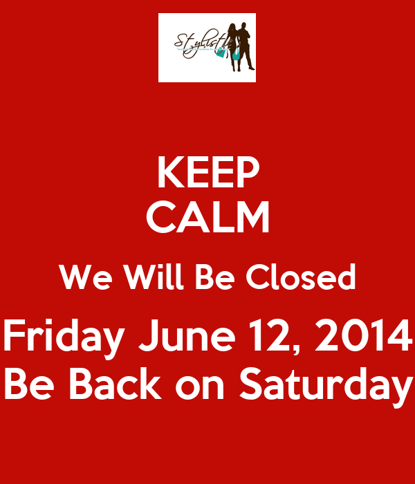 KEEP CALM We Will Be Closed Friday June 12, 2014 Be Back on Saturday