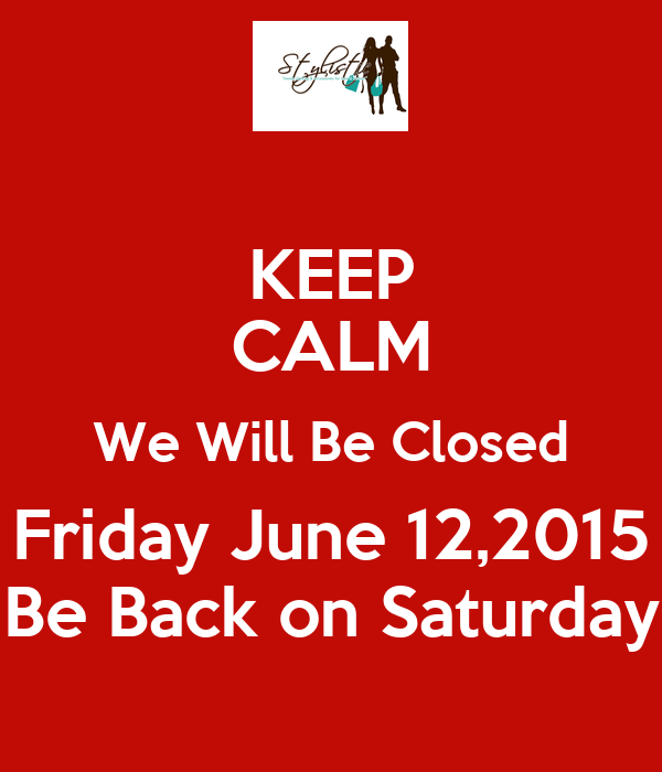 KEEP CALM We Will Be Closed Friday June 12,2015 Be Back on Saturday
