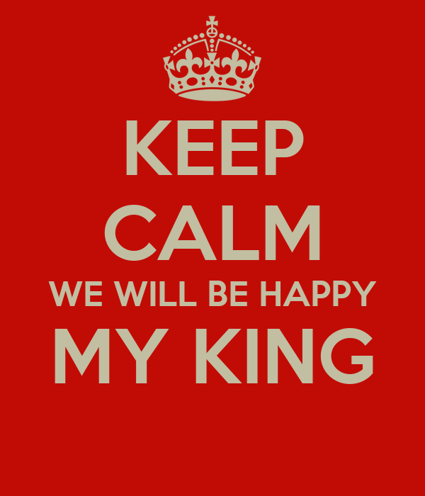 KEEP CALM WE WILL BE HAPPY MY KING