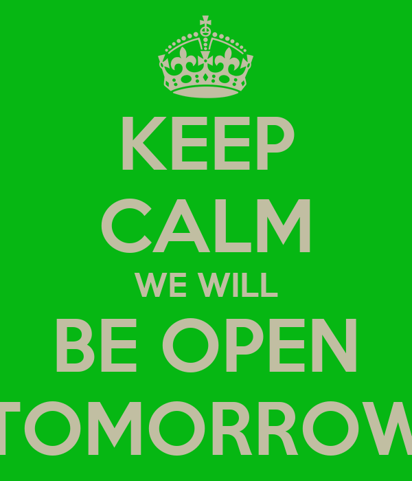 KEEP CALM WE WILL BE OPEN TOMORROW