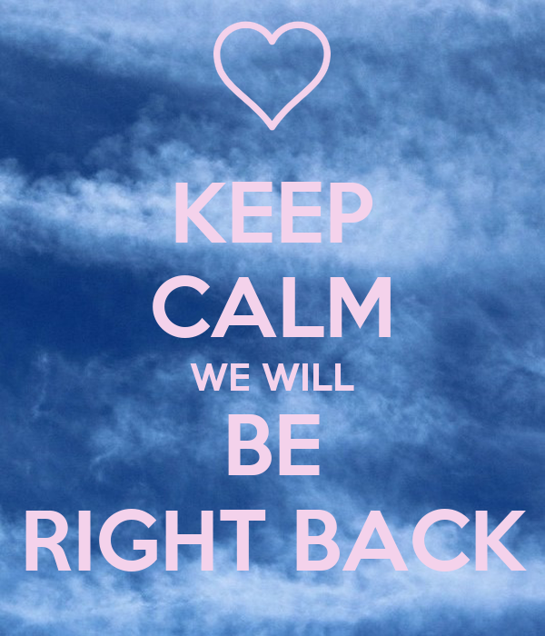 KEEP CALM WE WILL BE RIGHT BACK