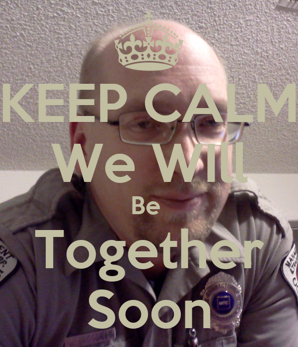 KEEP CALM We WIll Be  Together Soon