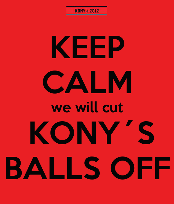 KEEP CALM we will cut  KONY´S BALLS OFF