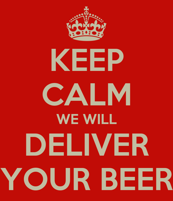 KEEP CALM WE WILL DELIVER YOUR BEER