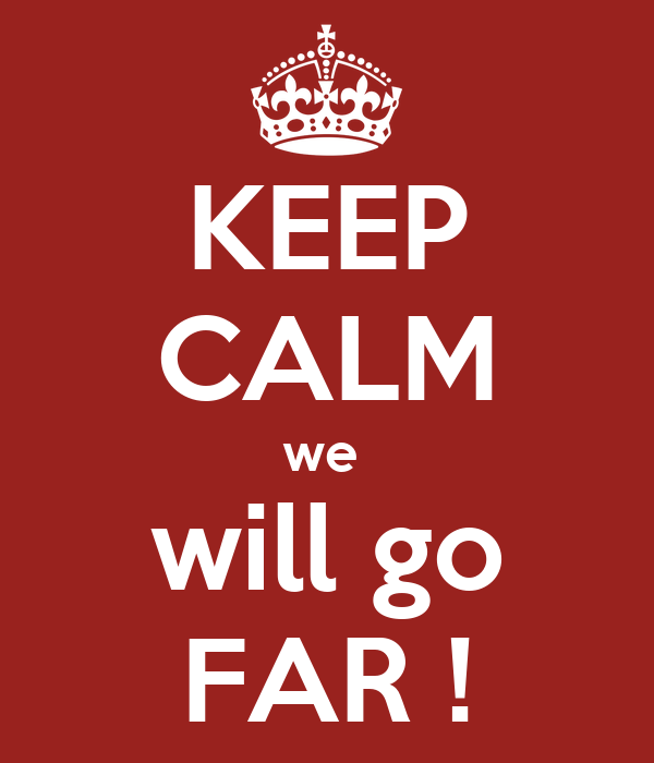 KEEP CALM we  will go FAR !