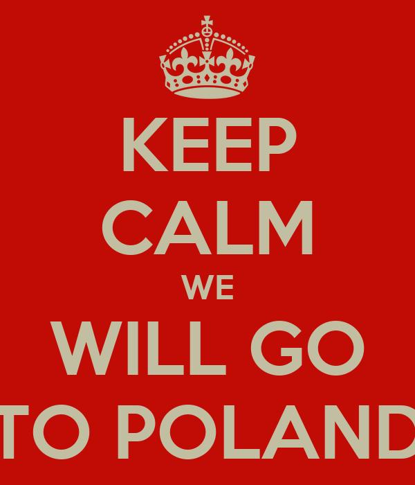 KEEP CALM WE WILL GO TO POLAND