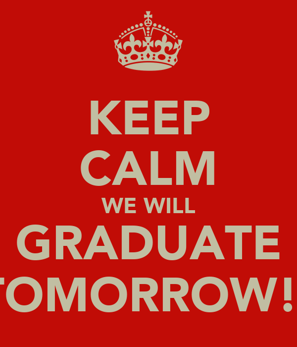 KEEP CALM WE WILL GRADUATE TOMORROW!!