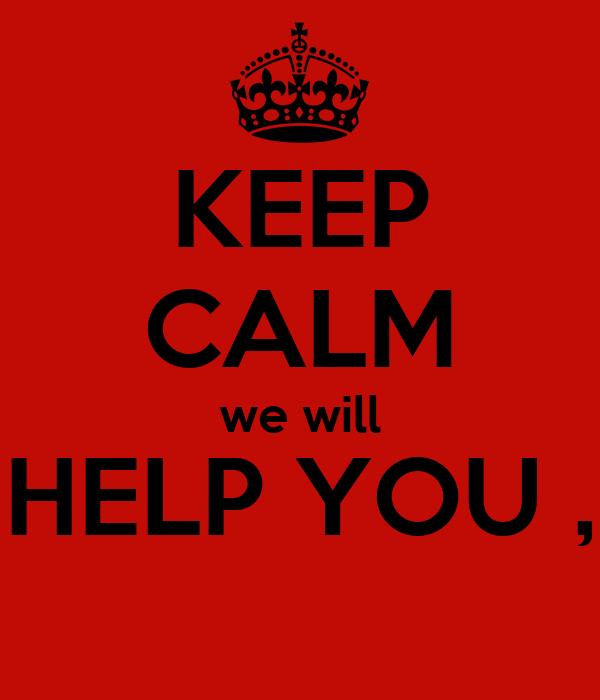 KEEP CALM we will HELP YOU ,