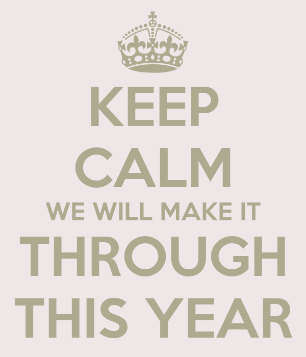 KEEP CALM WE WILL MAKE IT THROUGH THIS YEAR