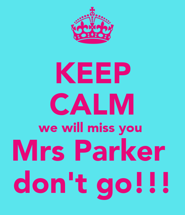 KEEP CALM we will miss you  Mrs Parker  don't go!!!