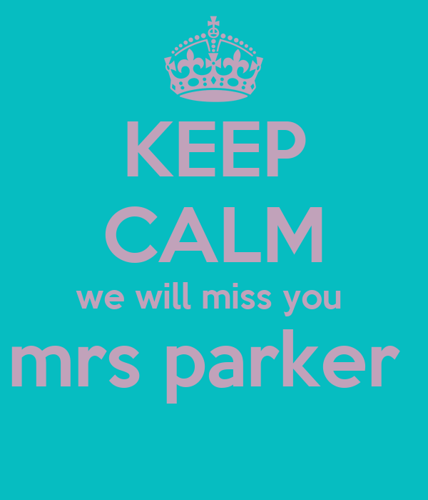 KEEP CALM we will miss you  mrs parker