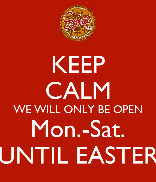 KEEP CALM WE WILL ONLY BE OPEN Mon.-Sat. UNTIL EASTER