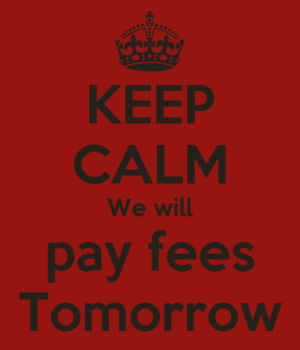 KEEP CALM We will pay fees Tomorrow
