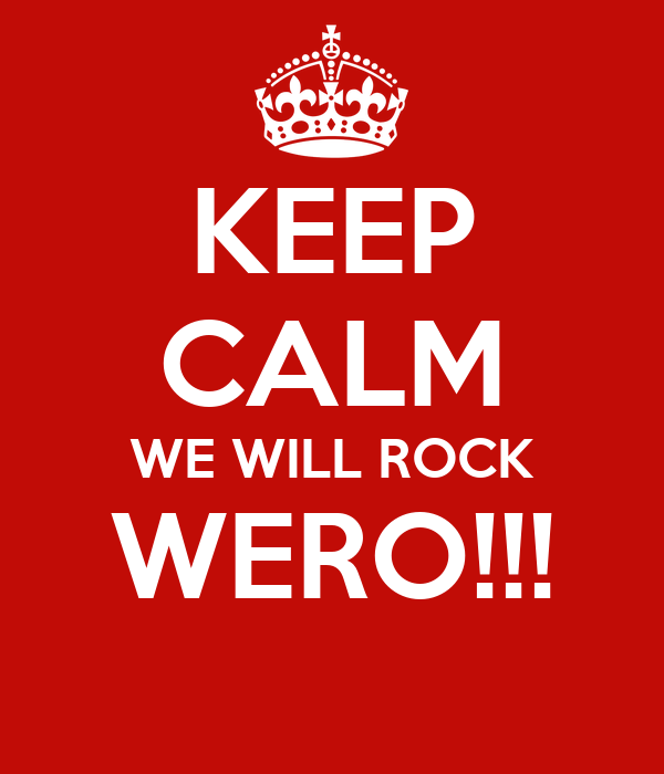 KEEP CALM WE WILL ROCK WERO!!!
