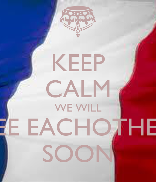 KEEP CALM WE WILL SEE EACHOTHER SOON