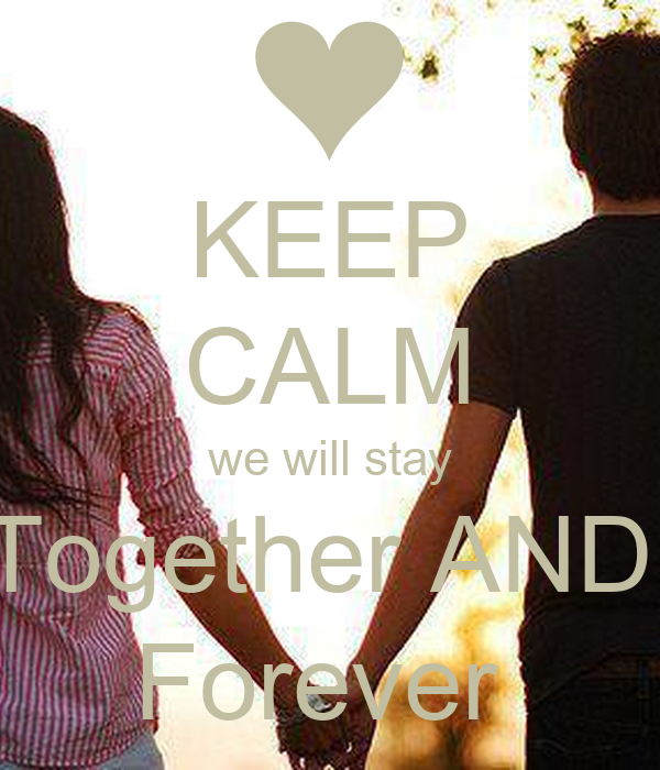 KEEP CALM we will stay Together AND  Forever