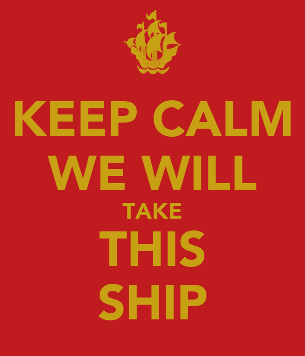 KEEP CALM WE WILL TAKE THIS SHIP