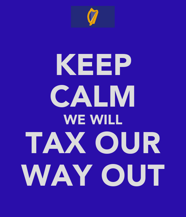 KEEP CALM WE WILL TAX OUR WAY OUT