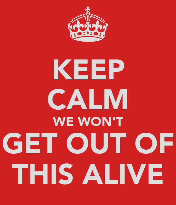 KEEP CALM WE WON'T GET OUT OF THIS ALIVE